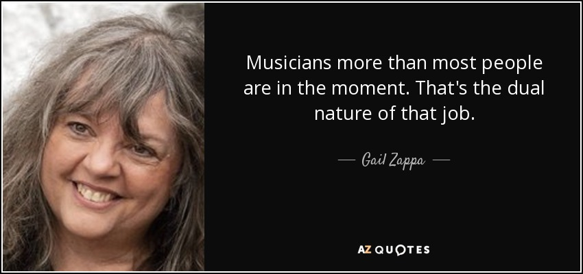 Musicians more than most people are in the moment. That's the dual nature of that job. - Gail Zappa