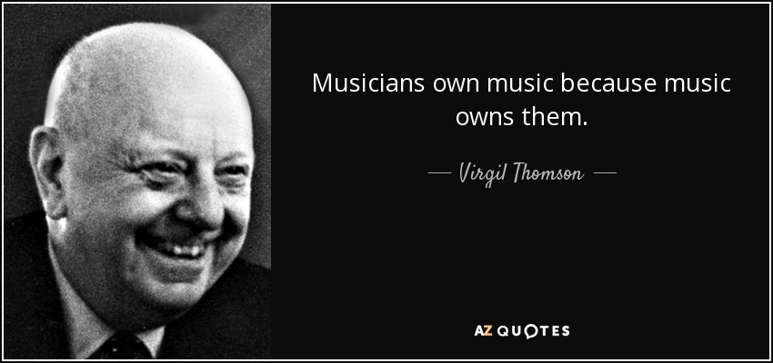 Musicians own music because music owns them. - Virgil Thomson