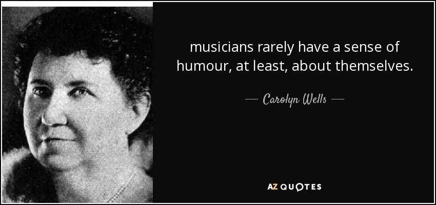 musicians rarely have a sense of humour, at least, about themselves. - Carolyn Wells