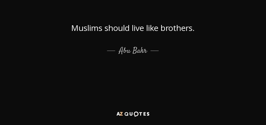 Muslims should live like brothers. - Abu Bakr