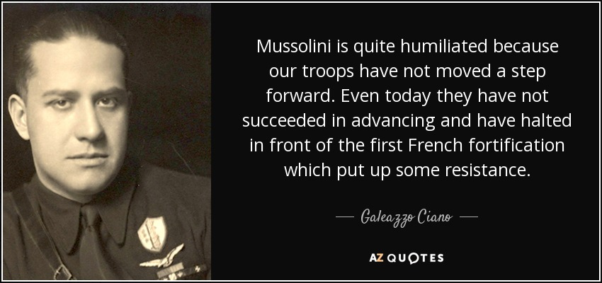 Mussolini is quite humiliated because our troops have not moved a step forward. Even today they have not succeeded in advancing and have halted in front of the first French fortification which put up some resistance. - Galeazzo Ciano