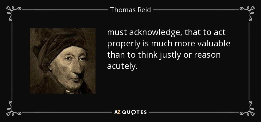 must acknowledge, that to act properly is much more valuable than to think justly or reason acutely. - Thomas Reid