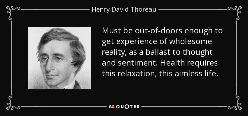 Must be out-of-doors enough to get experience of wholesome reality, as a ballast to thought and sentiment. Health requires this relaxation, this aimless life. - Henry David Thoreau