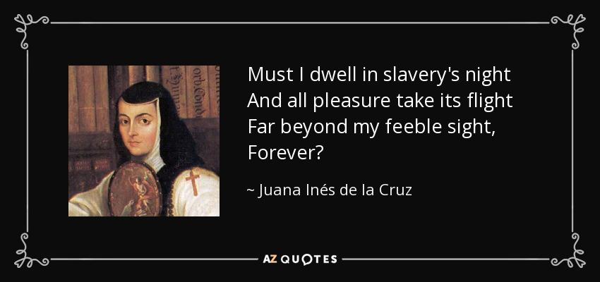 Must I dwell in slavery's night And all pleasure take its flight Far beyond my feeble sight, Forever? - Juana Inés de la Cruz