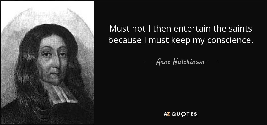 Must not I then entertain the saints because I must keep my conscience. - Anne Hutchinson