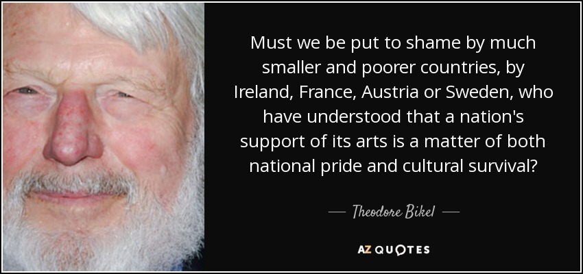 Must we be put to shame by much smaller and poorer countries, by Ireland, France, Austria or Sweden, who have understood that a nation's support of its arts is a matter of both national pride and cultural survival? - Theodore Bikel
