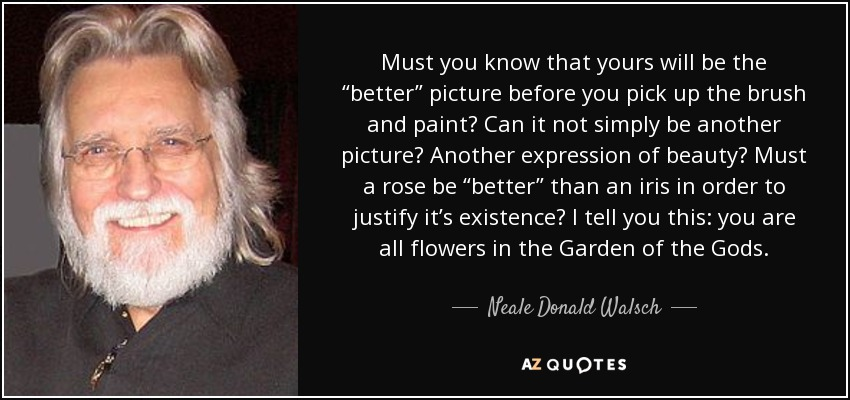 """Must you know that yours will be the """"better"""" picture before you pick up the brush and paint? Can it not simply be another picture? Another expression of beauty? Must a rose be """"better"""" than an iris in order to justify it's existence? I tell you this: you are all flowers in the Garden of the Gods. - Neale Donald Walsch"""