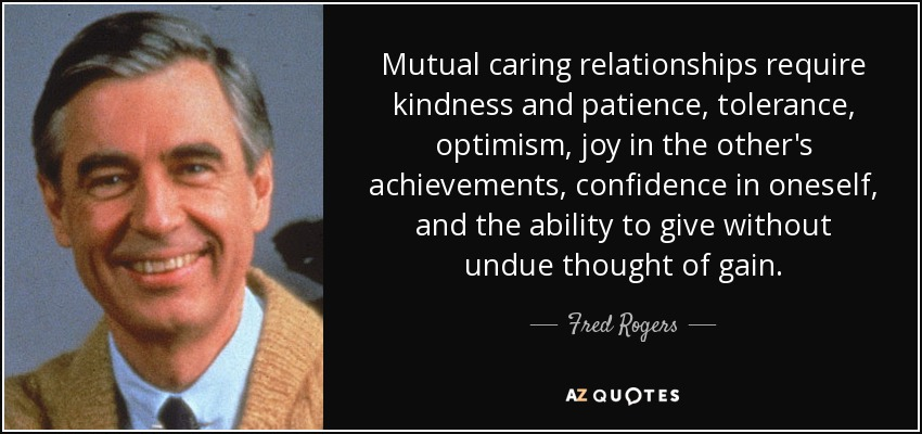 Mutual caring relationships require kindness and patience, tolerance, optimism, joy in the other's achievements, confidence in oneself, and the ability to give without undue thought of gain. - Fred Rogers