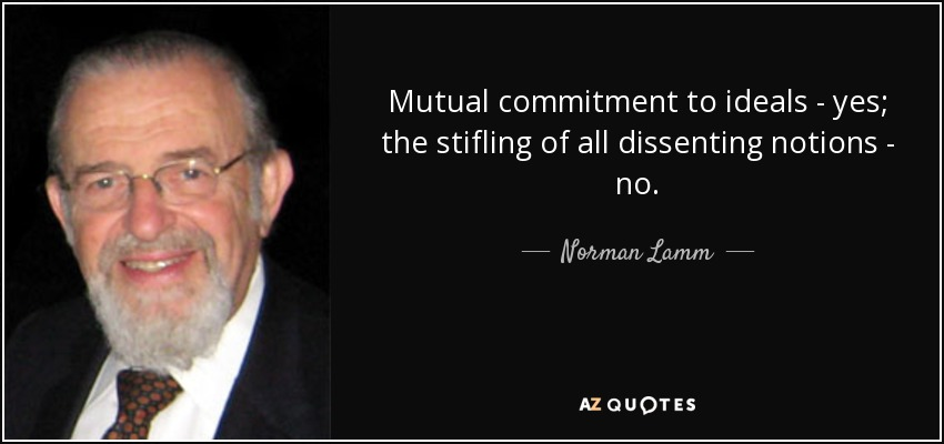 Mutual commitment to ideals - yes; the stifling of all dissenting notions - no. - Norman Lamm