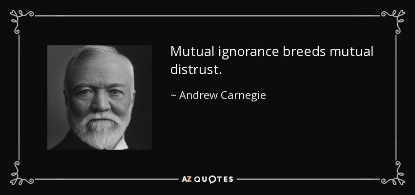 Mutual ignorance breeds mutual distrust. - Andrew Carnegie