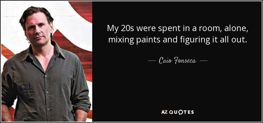 My 20s were spent in a room, alone, mixing paints and figuring it all out. - Caio Fonseca