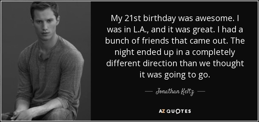 My 21st birthday was awesome. I was in L.A., and it was great. I had a bunch of friends that came out. The night ended up in a completely different direction than we thought it was going to go. - Jonathan Keltz