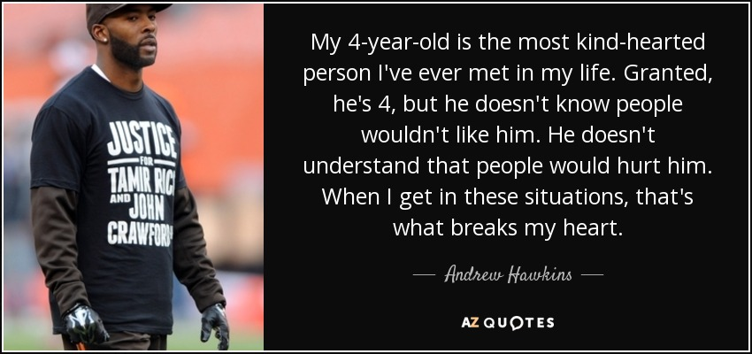 My 4-year-old is the most kind-hearted person I've ever met in my life. Granted, he's 4, but he doesn't know people wouldn't like him. He doesn't understand that people would hurt him. When I get in these situations, that's what breaks my heart. - Andrew Hawkins