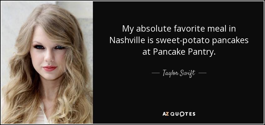 My absolute favorite meal in Nashville is sweet-potato pancakes at Pancake Pantry. - Taylor Swift