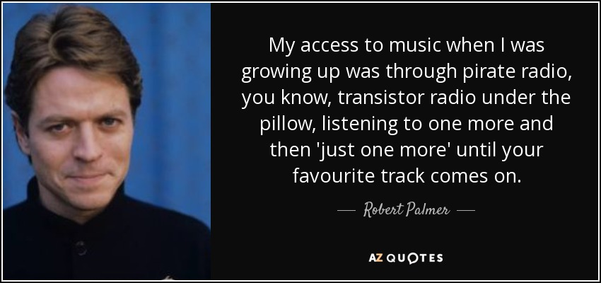 My access to music when I was growing up was through pirate radio, you know, transistor radio under the pillow, listening to one more and then 'just one more' until your favourite track comes on. - Robert Palmer