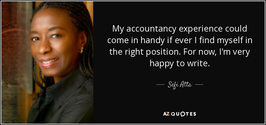 My accountancy experience could come in handy if ever I find myself in the right position. For now, I'm very happy to write. - Sefi Atta
