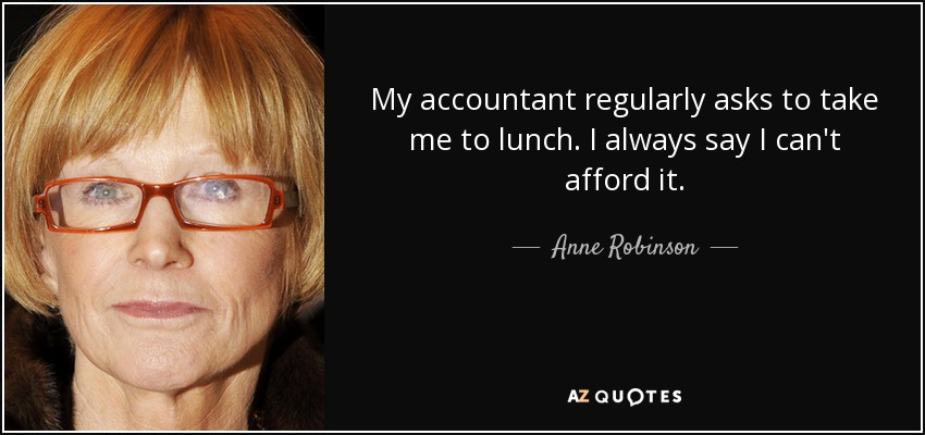 My accountant regularly asks to take me to lunch. I always say I can't afford it. - Anne Robinson