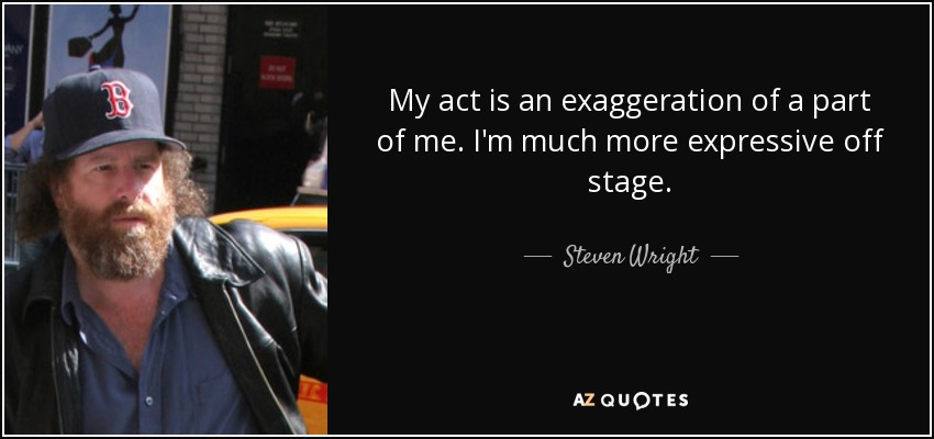 My act is an exaggeration of a part of me. I'm much more expressive off stage. - Steven Wright