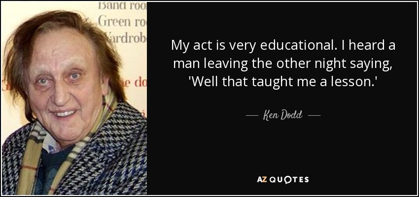 My act is very educational. I heard a man leaving the other night saying, 'Well that taught me a lesson.' - Ken Dodd