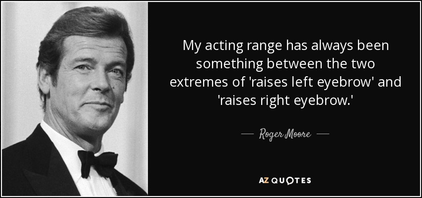 My acting range has always been something between the two extremes of 'raises left eyebrow' and 'raises right eyebrow.' - Roger Moore