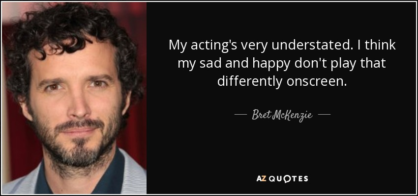 My acting's very understated. I think my sad and happy don't play that differently onscreen. - Bret McKenzie