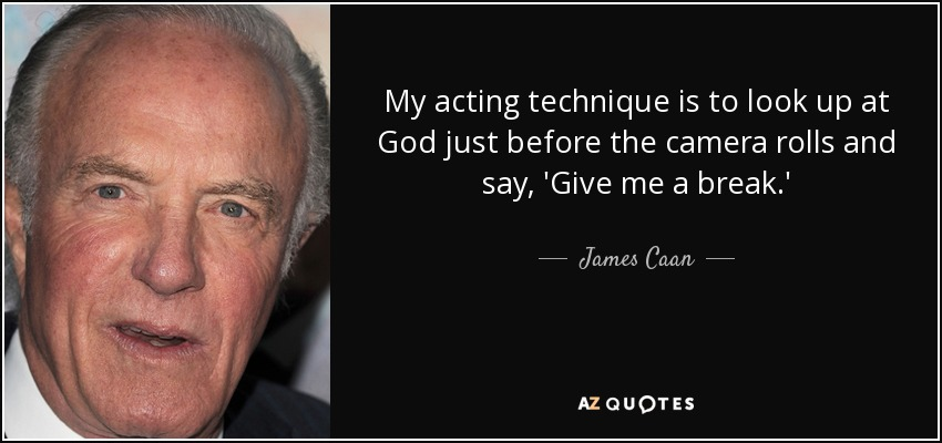 My acting technique is to look up at God just before the camera rolls and say, 'Give me a break.' - James Caan