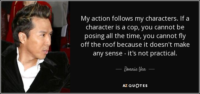 My action follows my characters. If a character is a cop, you cannot be posing all the time, you cannot fly off the roof because it doesn't make any sense - it's not practical. - Donnie Yen