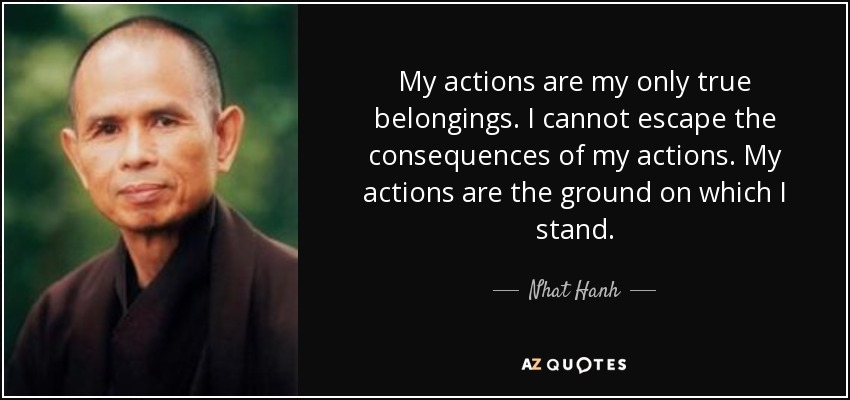 My actions are my only true belongings. I cannot escape the consequences of my actions. My actions are the ground on which I stand. - Nhat Hanh