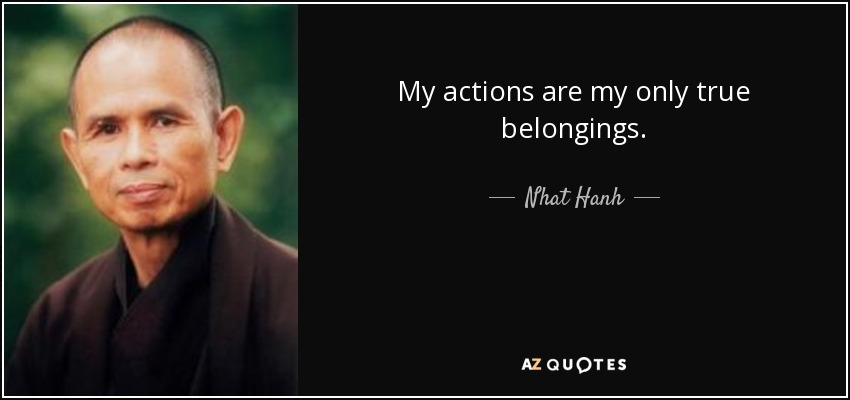 My actions are my only true belongings. - Nhat Hanh