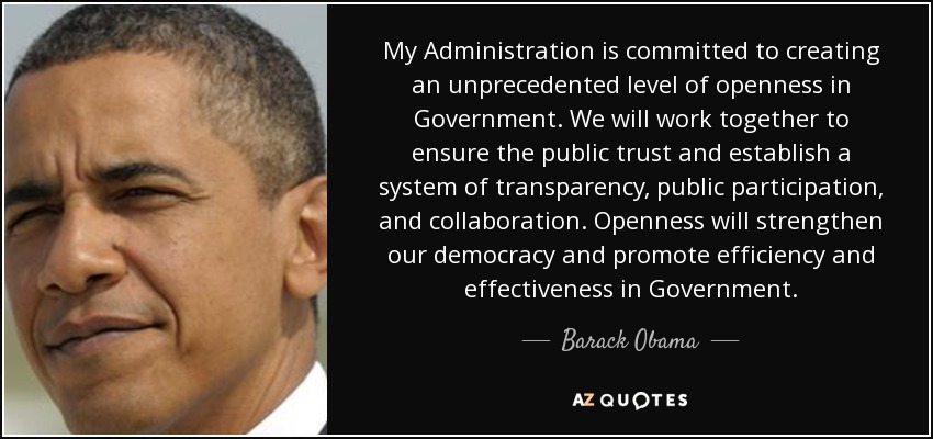 My Administration is committed to creating an unprecedented level of openness in Government. We will work together to ensure the public trust and establish a system of transparency, public participation, and collaboration. Openness will strengthen our democracy and promote efficiency and effectiveness in Government. - Barack Obama