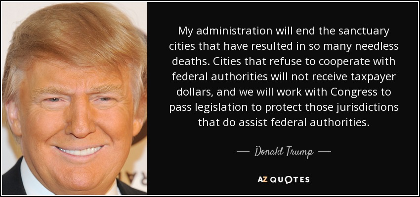 My administration will end the sanctuary cities that have resulted in so many needless deaths. Cities that refuse to cooperate with federal authorities will not receive taxpayer dollars, and we will work with Congress to pass legislation to protect those jurisdictions that do assist federal authorities. - Donald Trump