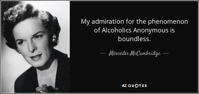 My admiration for the phenomenon of Alcoholics Anonymous is boundless. - Mercedes McCambridge