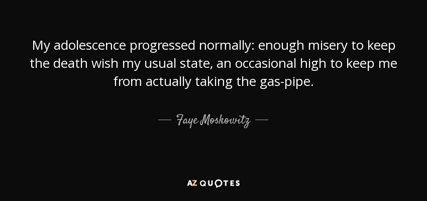 My adolescence progressed normally: enough misery to keep the death wish my usual state, an occasional high to keep me from actually taking the gas-pipe. - Faye Moskowitz