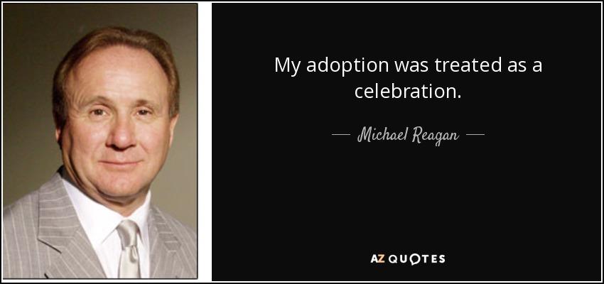 My adoption was treated as a celebration. - Michael Reagan