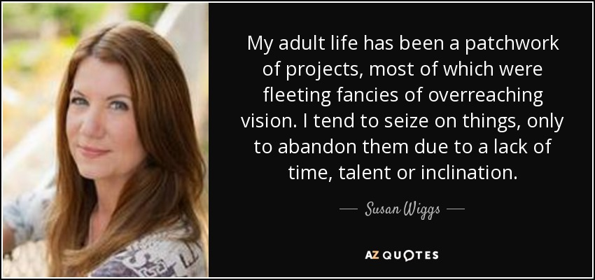 My adult life has been a patchwork of projects, most of which were fleeting fancies of overreaching vision. I tend to seize on things, only to abandon them due to a lack of time, talent or inclination. - Susan Wiggs