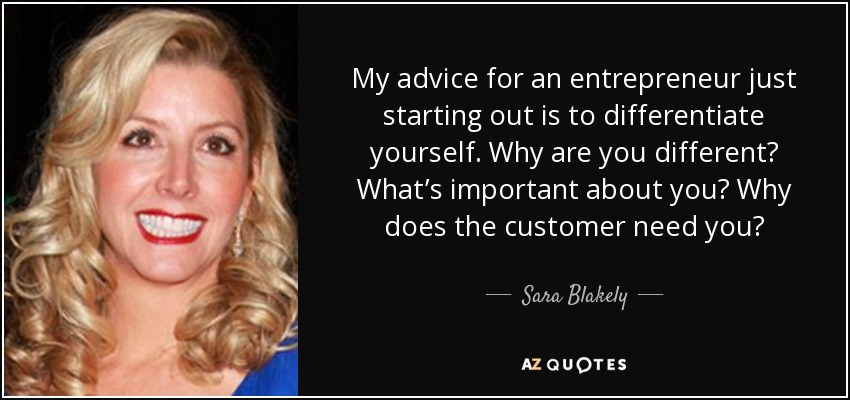 My advice for an entrepreneur just starting out is to differentiate yourself. Why are you different? What's important about you? Why does the customer need you? - Sara Blakely