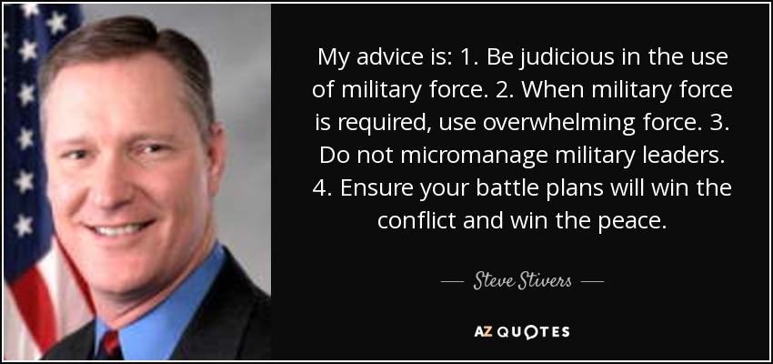 My advice is: 1. Be judicious in the use of military force. 2. When military force is required, use overwhelming force. 3. Do not micromanage military leaders. 4. Ensure your battle plans will win the conflict and win the peace. - Steve Stivers