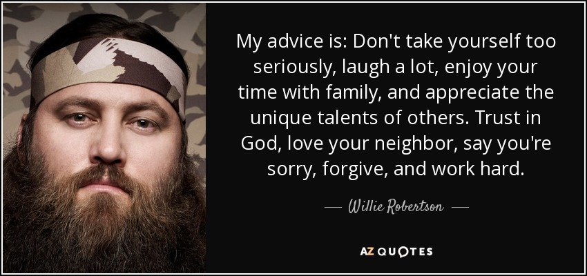 My advice is: Don't take yourself too seriously, laugh a lot, enjoy your time with family, and appreciate the unique talents of others. Trust in God, love your neighbor, say you're sorry, forgive, and work hard. - Willie Robertson