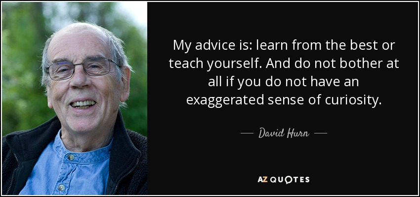 My advice is: learn from the best or teach yourself. And do not bother at all if you do not have an exaggerated sense of curiosity. - David Hurn