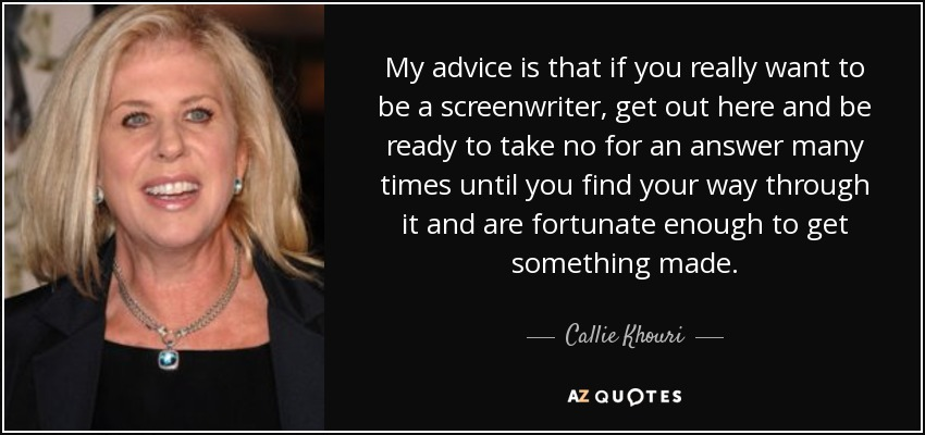 My advice is that if you really want to be a screenwriter, get out here and be ready to take no for an answer many times until you find your way through it and are fortunate enough to get something made. - Callie Khouri