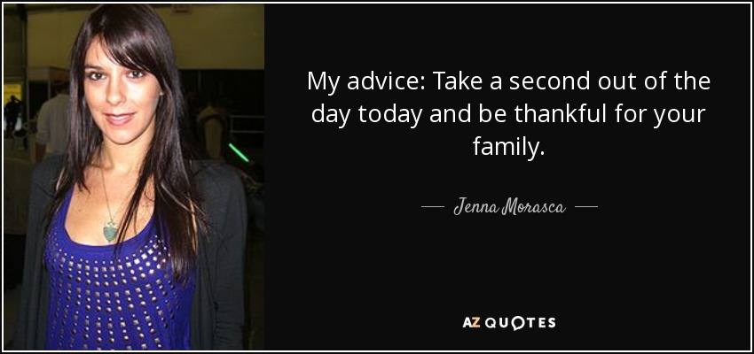 My advice: Take a second out of the day today and be thankful for your family. - Jenna Morasca