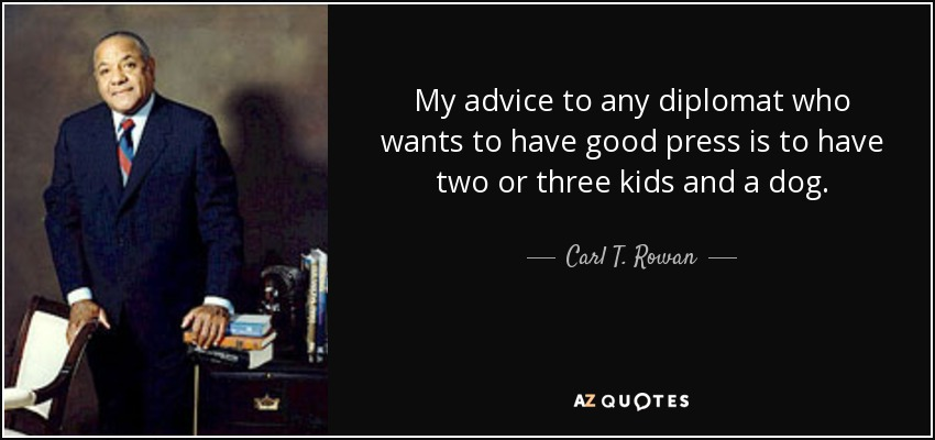 My advice to any diplomat who wants to have good press is to have two or three kids and a dog. - Carl T. Rowan