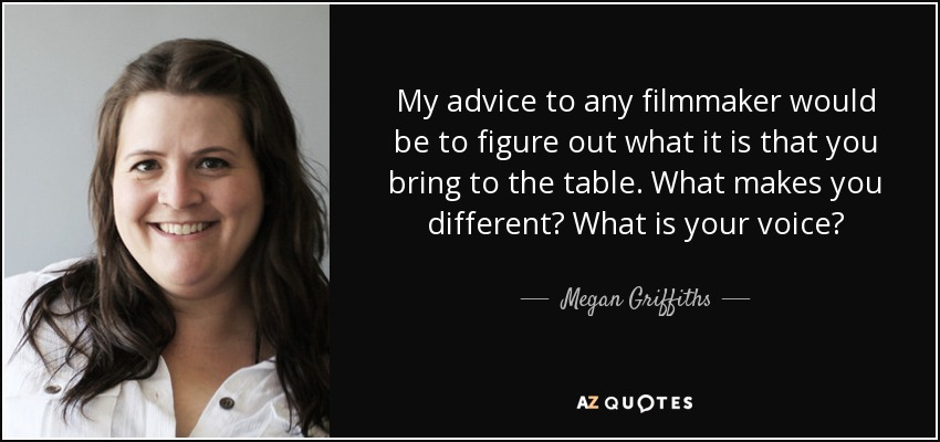 My advice to any filmmaker would be to figure out what it is that you bring to the table. What makes you different? What is your voice? - Megan Griffiths