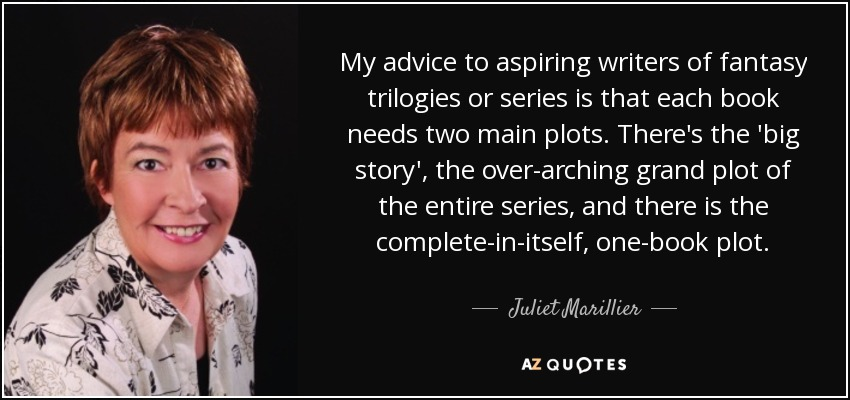 My advice to aspiring writers of fantasy trilogies or series is that each book needs two main plots. There's the 'big story', the over-arching grand plot of the entire series, and there is the complete-in-itself, one-book plot. - Juliet Marillier