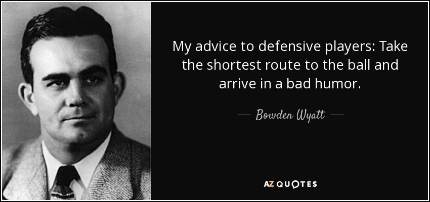My advice to defensive players: Take the shortest route to the ball and arrive in a bad humor. - Bowden Wyatt