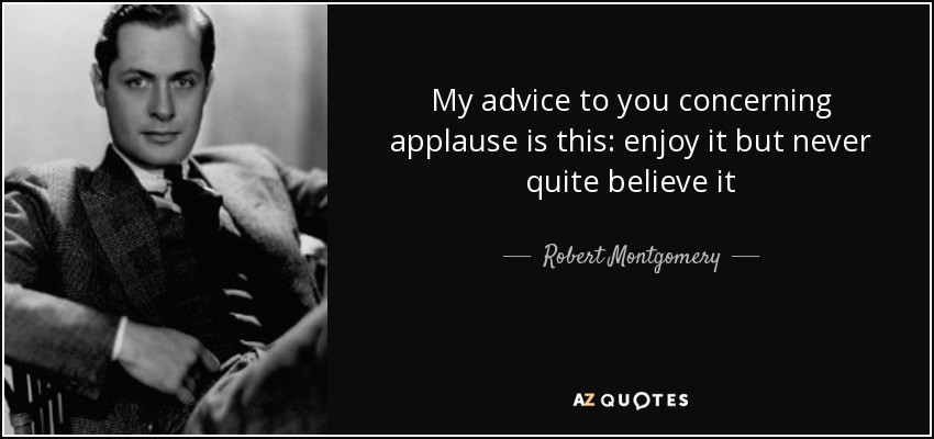 My advice to you concerning applause is this: enjoy it but never quite believe it - Robert Montgomery