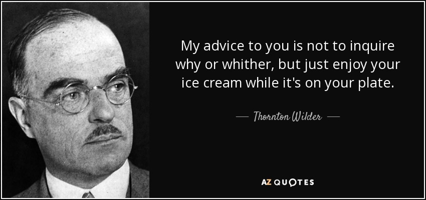 My advice to you is not to inquire why or whither, but just enjoy your ice cream while it's on your plate. - Thornton Wilder