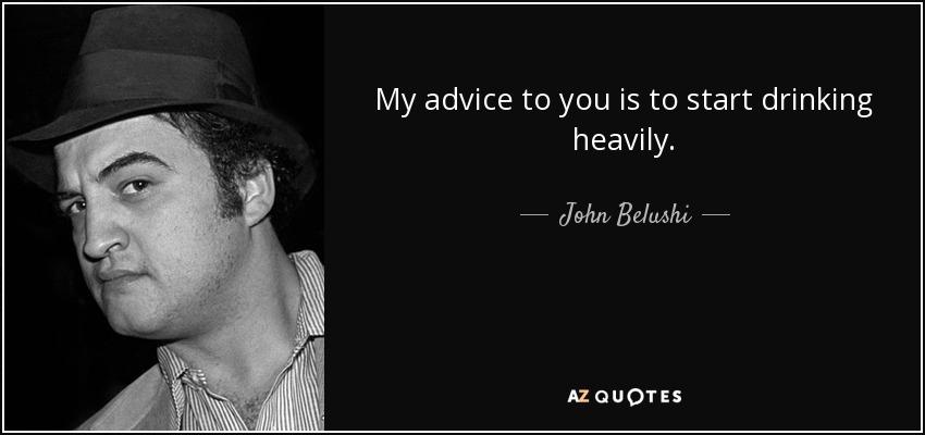 My advice to you is to start drinking heavily. - John Belushi