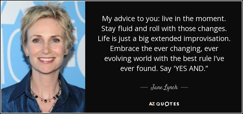 """My advice to you: live in the moment. Stay fluid and roll with those changes. Life is just a big extended improvisation. Embrace the ever changing, ever evolving world with the best rule I've ever found. Say 'YES AND."""" - Jane Lynch"""