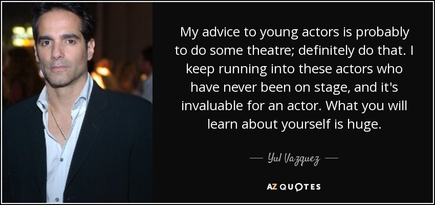 My advice to young actors is probably to do some theatre; definitely do that. I keep running into these actors who have never been on stage, and it's invaluable for an actor. What you will learn about yourself is huge. - Yul Vazquez